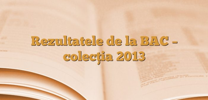 Rezultatele de la BAC – colecția 2013