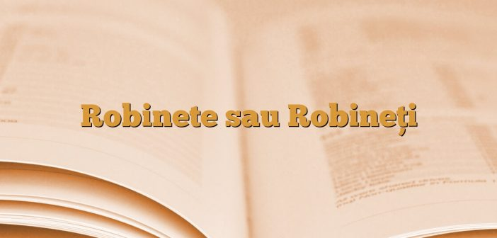 Robinete sau Robineţi