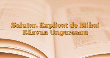 Salutar. Explicat de Mihai Răzvan Ungureanu