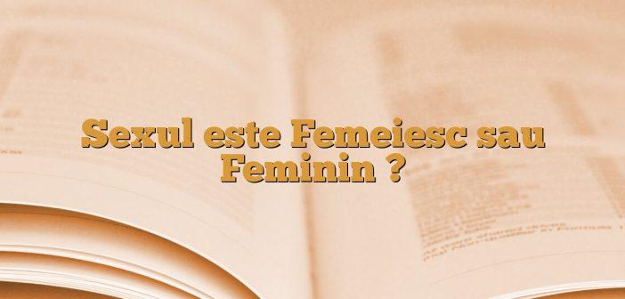 Sexul este Femeiesc sau Feminin ?