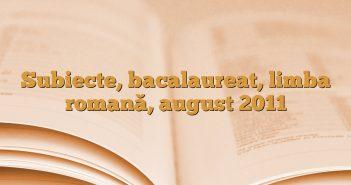 Subiecte, bacalaureat,  limba romană, august 2011