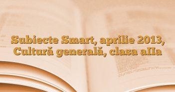 Subiecte Smart, aprilie 2013, Cultură generală, clasa aIIa