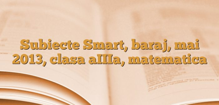 Subiecte Smart, baraj, mai 2013, clasa aIIIa, matematica