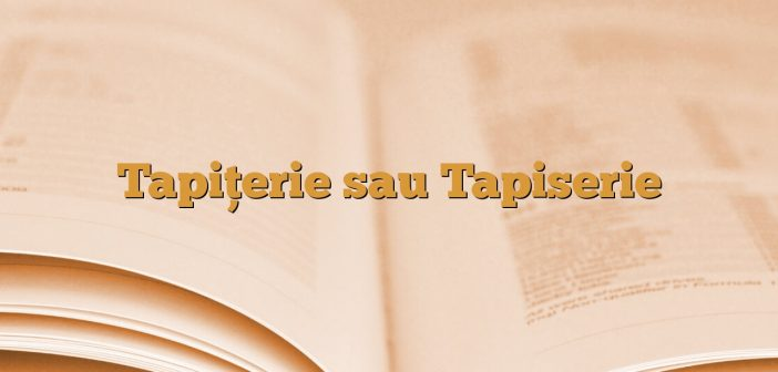 Tapițerie sau Tapiserie