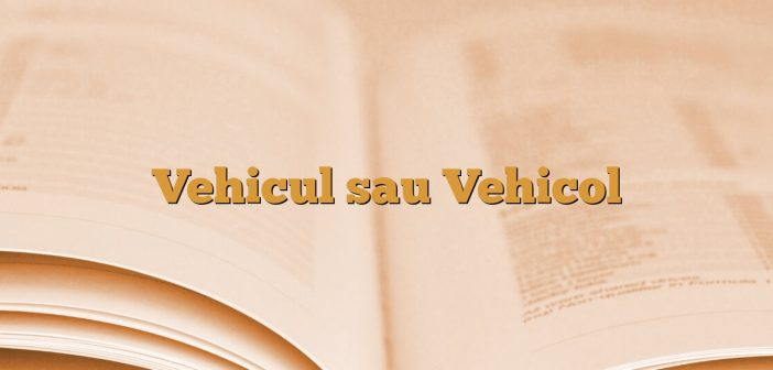 Vehicul sau Vehicol